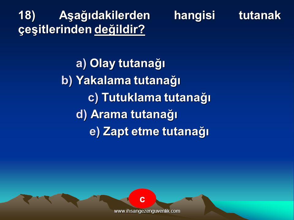www.ihsangezenguvenlik.com 18) Aşağıdakilerden hangisi tutanak çeşitlerinden değildir? a) Olay tutanağı b) Yakalama tutanağı c) Tutuklama tutanağı d)