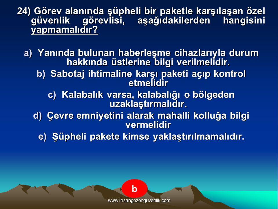www.ihsangezenguvenlik.com 24) Görev alanında şüpheli bir paketle karşılaşan özel güvenlik görevlisi, aşağıdakilerden hangisini yapmamalıdır? a)Yanınd