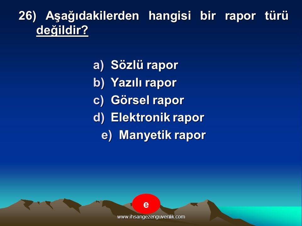 www.ihsangezenguvenlik.com 26) Aşağıdakilerden hangisi bir rapor türü değildir? a)S özlü rapor b)Y azılı rapor c)G örsel rapor d)E lektronik rapor e)M