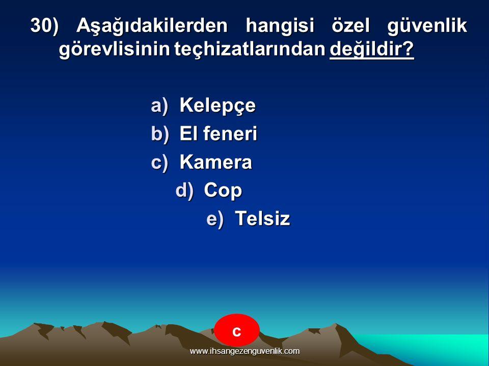 www.ihsangezenguvenlik.com 30) Aşağıdakilerden hangisi özel güvenlik görevlisinin teçhizatlarından değildir? a)K elepçe b)E l feneri c)K amera d)C op