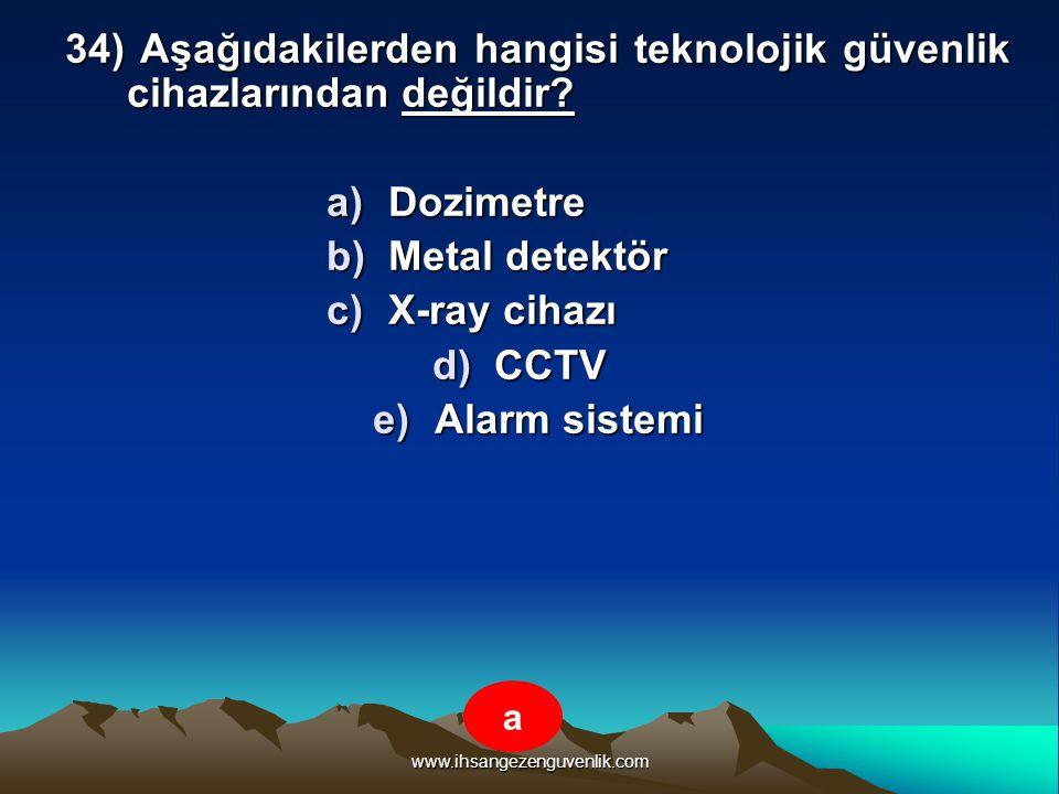 www.ihsangezenguvenlik.com 34) Aşağıdakilerden hangisi teknolojik güvenlik cihazlarından değildir? a)D ozimetre b)M etal detektör c)X -ray cihazı d)C