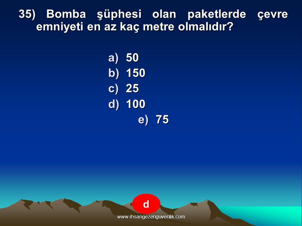 www.ihsangezenguvenlik.com 35) Bomba şüphesi olan paketlerde çevre emniyeti en az kaç metre olmalıdır? a)5 0 b)1 50 c)2 5 d)1 00 e)7 5 d