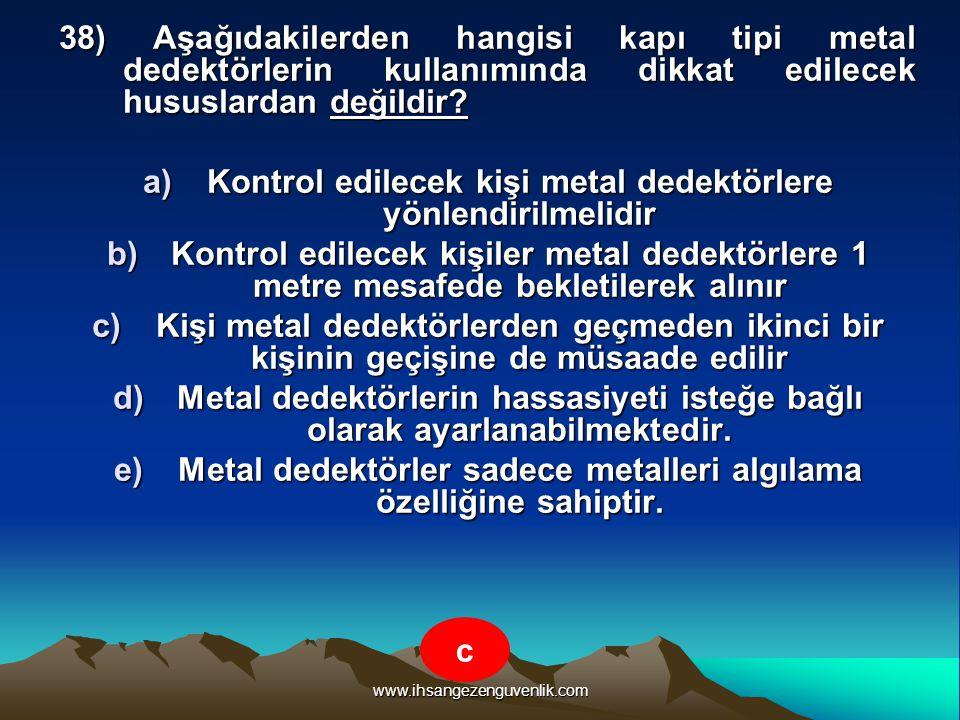 www.ihsangezenguvenlik.com 38) Aşağıdakilerden hangisi kapı tipi metal dedektörlerin kullanımında dikkat edilecek hususlardan değildir? a)K ontrol edi