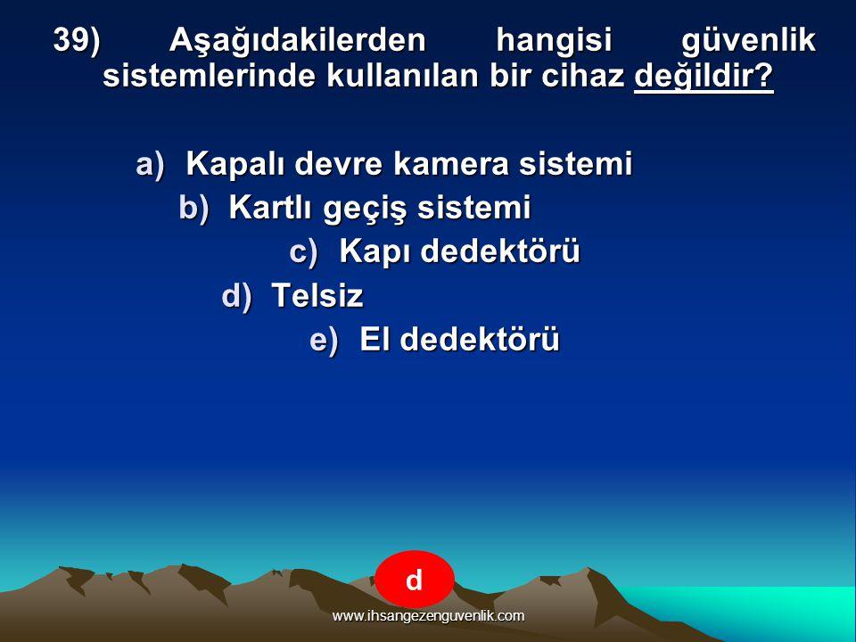 www.ihsangezenguvenlik.com 39) Aşağıdakilerden hangisi güvenlik sistemlerinde kullanılan bir cihaz değildir? a)K apalı devre kamera sistemi b)K artlı