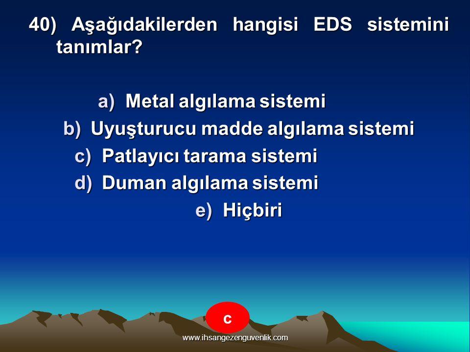 www.ihsangezenguvenlik.com 40) Aşağıdakilerden hangisi EDS sistemini tanımlar? a)M etal algılama sistemi b)U yuşturucu madde algılama sistemi c)P atla