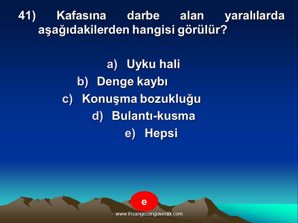 www.ihsangezenguvenlik.com 41) Kafasına darbe alan yaralılarda aşağıdakilerden hangisi görülür? a)U yku hali b)D enge kaybı c)K onuşma bozukluğu d)B u