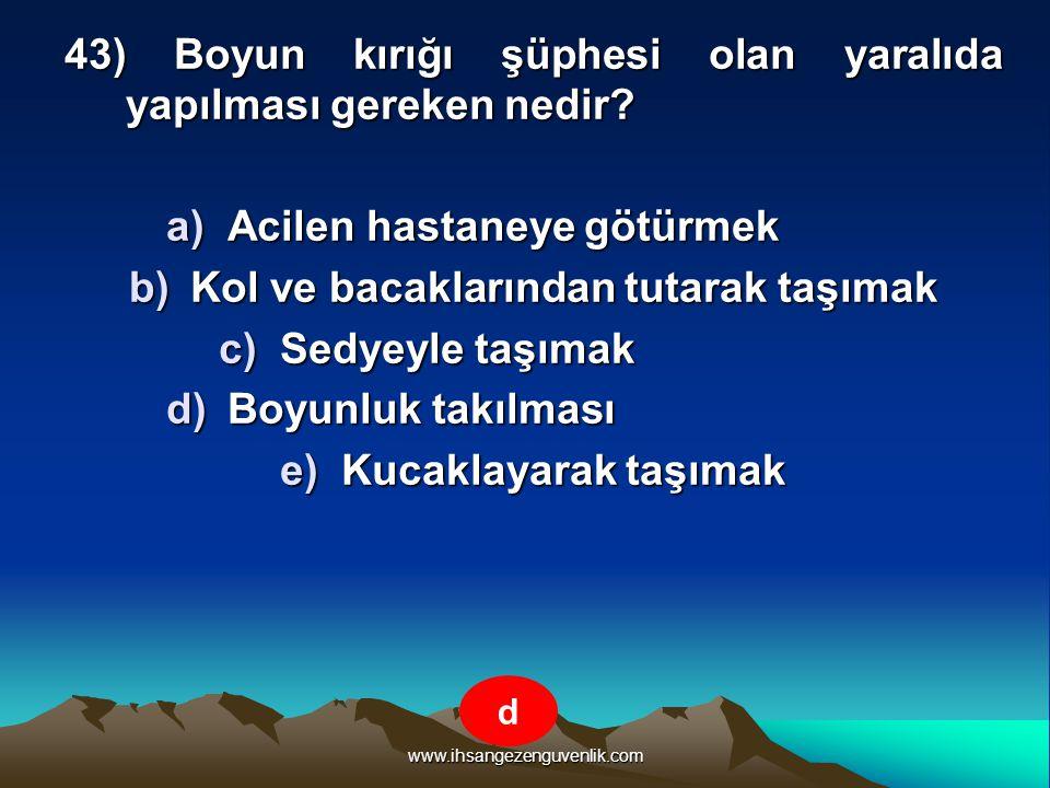www.ihsangezenguvenlik.com 43) Boyun kırığı şüphesi olan yaralıda yapılması gereken nedir? a)A cilen hastaneye götürmek b)K ol ve bacaklarından tutara