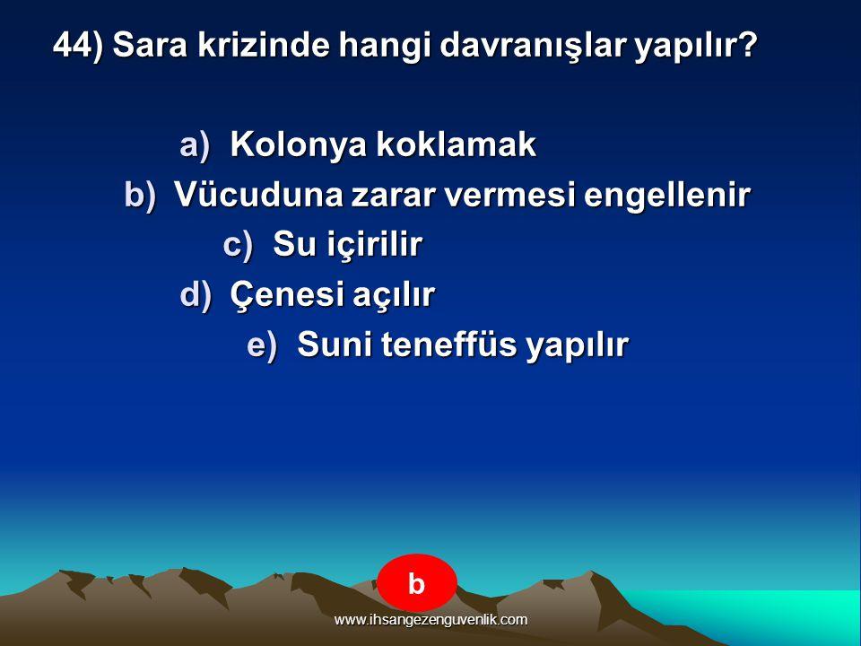 www.ihsangezenguvenlik.com 44) Sara krizinde hangi davranışlar yapılır? a)K olonya koklamak b)V ücuduna zarar vermesi engellenir c)S u içirilir d)Ç en
