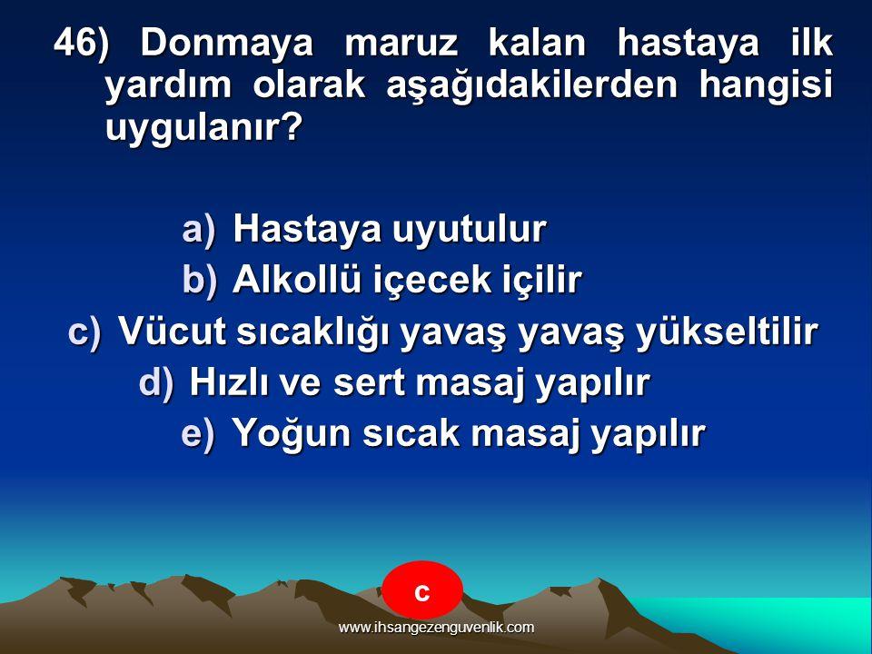 www.ihsangezenguvenlik.com 46) Donmaya maruz kalan hastaya ilk yardım olarak aşağıdakilerden hangisi uygulanır? a)H astaya uyutulur b)A lkollü içecek