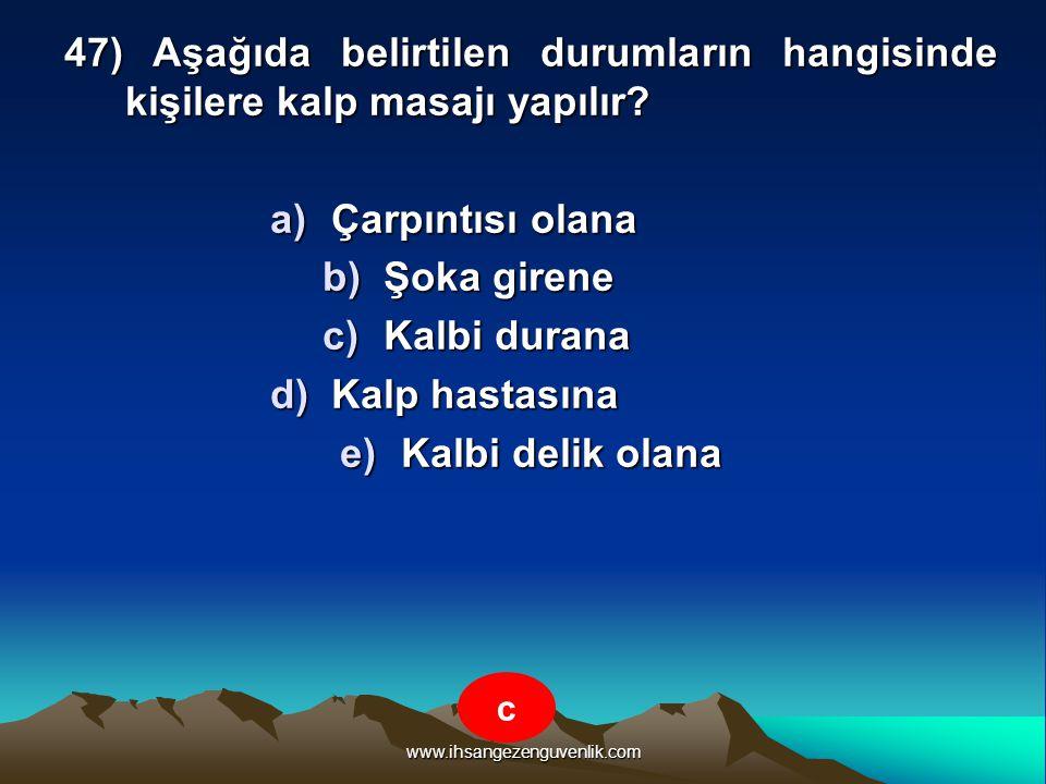 www.ihsangezenguvenlik.com 47) Aşağıda belirtilen durumların hangisinde kişilere kalp masajı yapılır? a)Ç arpıntısı olana b)Ş oka girene c)K albi dura