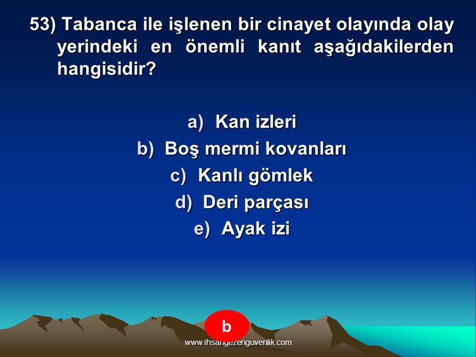 www.ihsangezenguvenlik.com 53) Tabanca ile işlenen bir cinayet olayında olay yerindeki en önemli kanıt aşağıdakilerden hangisidir? a)K an izleri b)B o