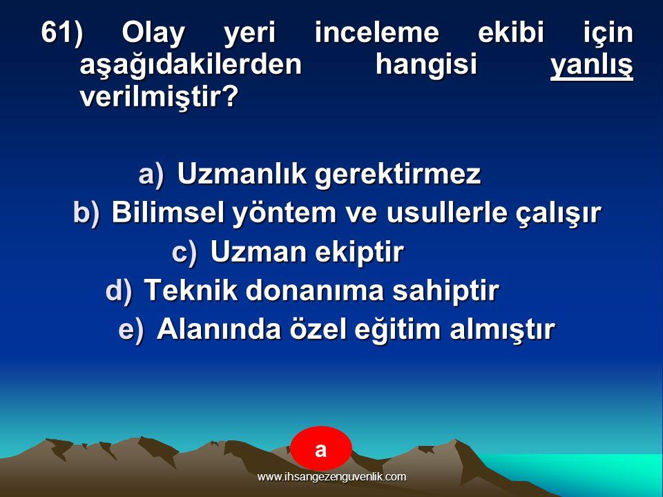 www.ihsangezenguvenlik.com 61) Olay yeri inceleme ekibi için aşağıdakilerden hangisi yanlış verilmiştir? a)U zmanlık gerektirmez b)B ilimsel yöntem ve