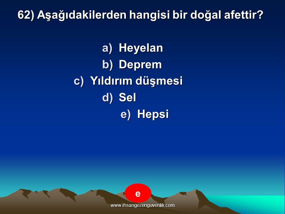 www.ihsangezenguvenlik.com 62) Aşağıdakilerden hangisi bir doğal afettir? a)H eyelan b)D eprem c)Y ıldırım düşmesi d)S el e)H epsi e