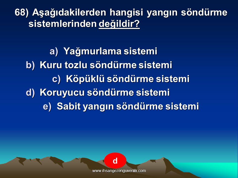 www.ihsangezenguvenlik.com 68) Aşağıdakilerden hangisi yangın söndürme sistemlerinden değildir? a)Y ağmurlama sistemi b)K uru tozlu söndürme sistemi c