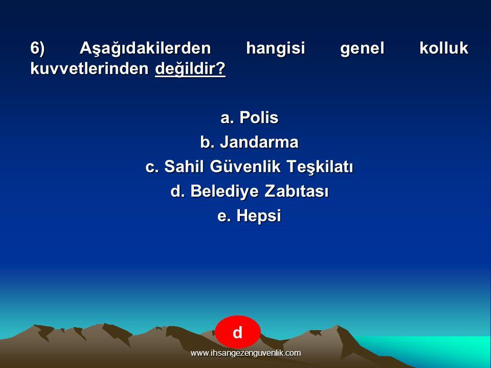 www.ihsangezenguvenlik.com 6) Aşağıdakilerden hangisi genel kolluk kuvvetlerinden değildir? a. Polis b. Jandarma c. Sahil Güvenlik Teşkilatı d. Beledi