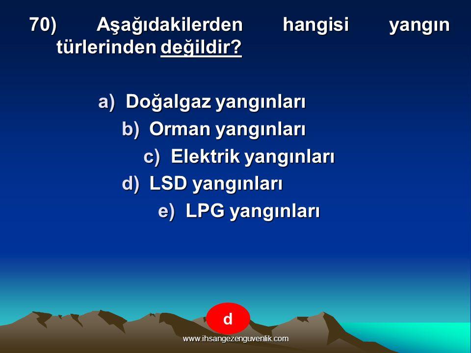 www.ihsangezenguvenlik.com 70) Aşağıdakilerden hangisi yangın türlerinden değildir? a)D oğalgaz yangınları b)O rman yangınları c)E lektrik yangınları