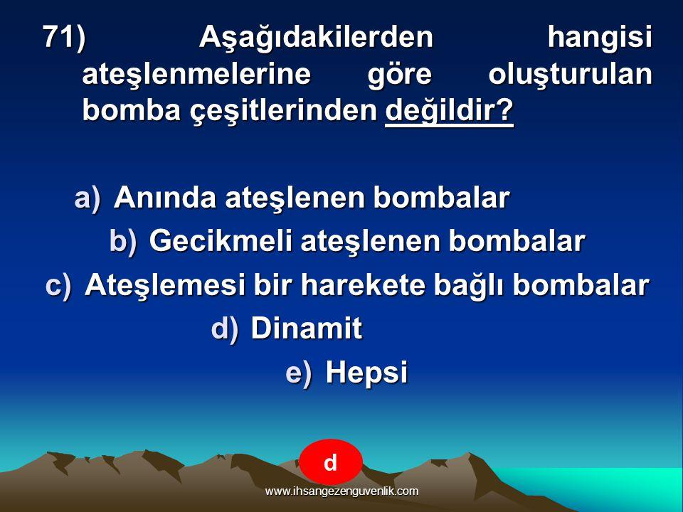 www.ihsangezenguvenlik.com 71) Aşağıdakilerden hangisi ateşlenmelerine göre oluşturulan bomba çeşitlerinden değildir? a)A nında ateşlenen bombalar b)G