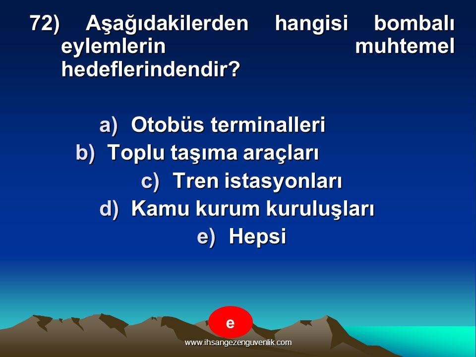 www.ihsangezenguvenlik.com 72) Aşağıdakilerden hangisi bombalı eylemlerin muhtemel hedeflerindendir? a)O tobüs terminalleri b)T oplu taşıma araçları c