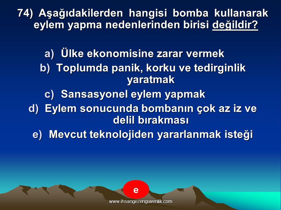 www.ihsangezenguvenlik.com 74) Aşağıdakilerden hangisi bomba kullanarak eylem yapma nedenlerinden birisi değildir? a)Ü lke ekonomisine zarar vermek b)