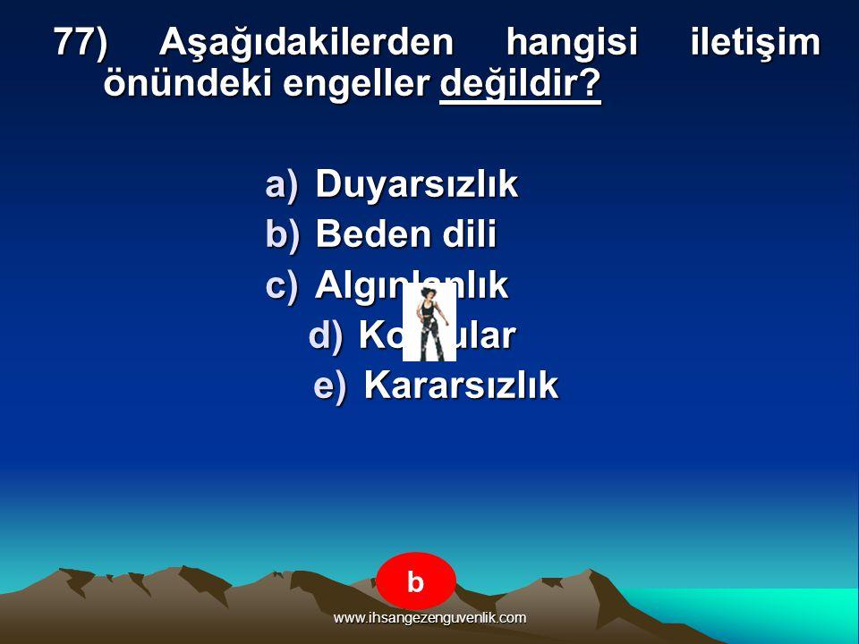 www.ihsangezenguvenlik.com 77) Aşağıdakilerden hangisi iletişim önündeki engeller değildir? a)D uyarsızlık b)B eden dili c)A lgınlanlık d)K orkular e)