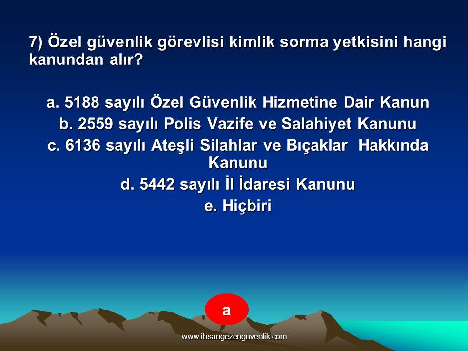 www.ihsangezenguvenlik.com 7) Özel güvenlik görevlisi kimlik sorma yetkisini hangi kanundan alır? a. 5188 sayılı Özel Güvenlik Hizmetine Dair Kanun b.