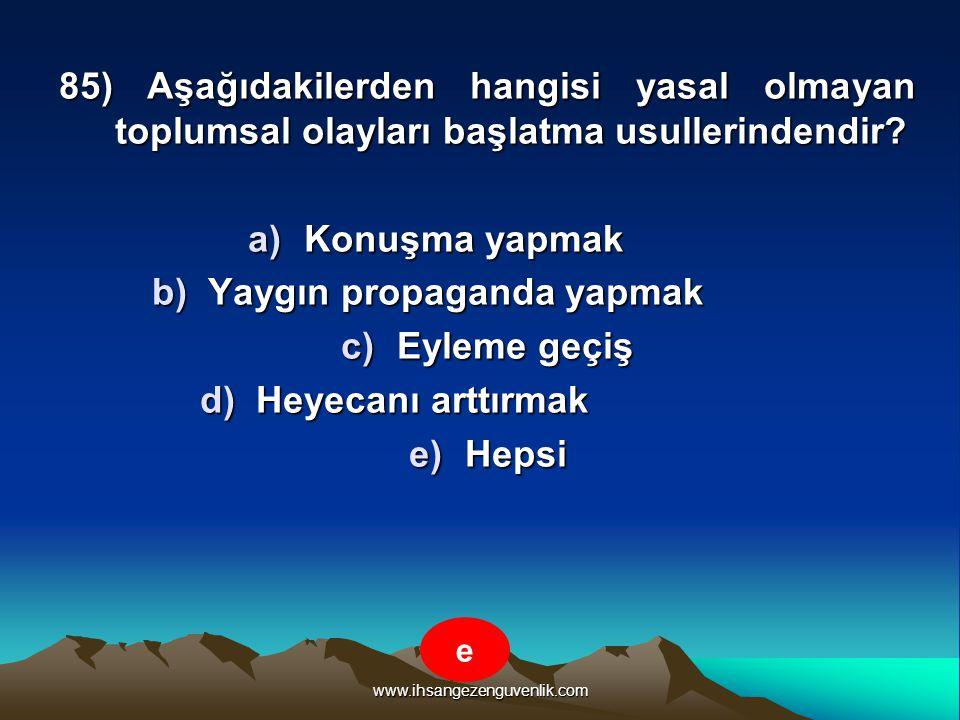 www.ihsangezenguvenlik.com 85) Aşağıdakilerden hangisi yasal olmayan toplumsal olayları başlatma usullerindendir? a)K onuşma yapmak b)Y aygın propagan