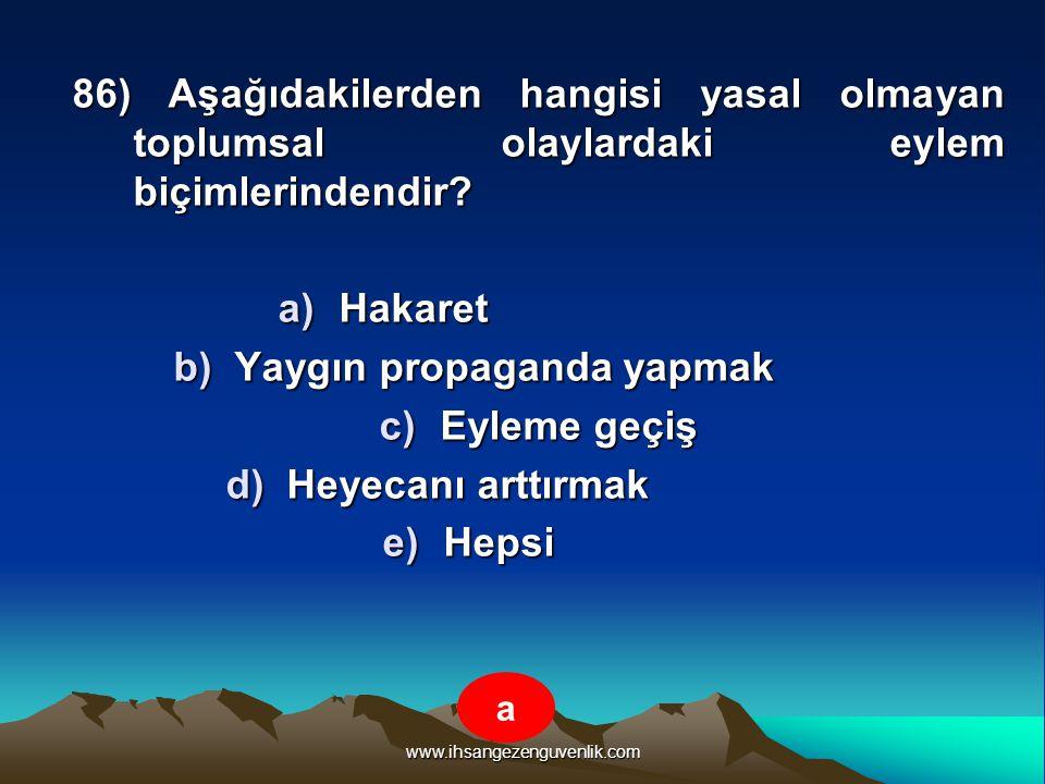www.ihsangezenguvenlik.com 86) Aşağıdakilerden hangisi yasal olmayan toplumsal olaylardaki eylem biçimlerindendir? a)H akaret b)Y aygın propaganda yap