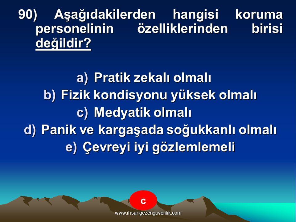 www.ihsangezenguvenlik.com 90) Aşağıdakilerden hangisi koruma personelinin özelliklerinden birisi değildir? a)P ratik zekalı olmalı b)F izik kondisyon