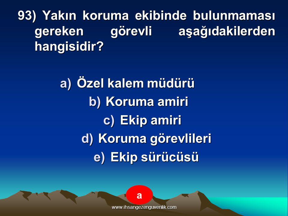 www.ihsangezenguvenlik.com 93) Yakın koruma ekibinde bulunmaması gereken görevli aşağıdakilerden hangisidir? a)Ö zel kalem müdürü b)K oruma amiri c)E