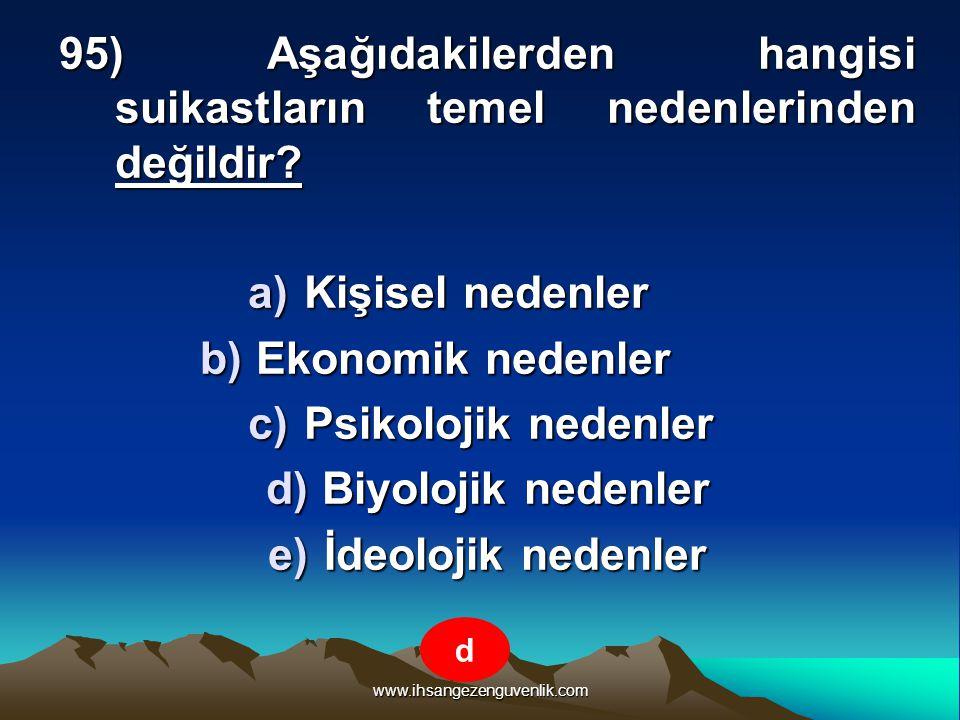 www.ihsangezenguvenlik.com 95) Aşağıdakilerden hangisi suikastların temel nedenlerinden değildir? a)K işisel nedenler b)E konomik nedenler c)P sikoloj