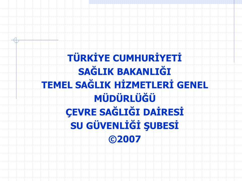 TÜRKİYE CUMHURİYETİ SAĞLIK BAKANLIĞI TEMEL SAĞLIK HİZMETLERİ GENEL MÜDÜRLÜĞÜ ÇEVRE SAĞLIĞI DAİRESİ SU GÜVENLİĞİ ŞUBESİ ©2007