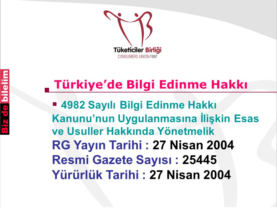 Türkiye'de Bilgi Edinme Hakkı  4982 Sayılı Bilgi Edinme Hakkı Kanunu'nun Uygulanmasına İlişkin Esas ve Usuller Hakkında Yönetmelik RG Yayın Tarihi : 27 Nisan 2004 Resmi Gazete Sayısı : 25445 Yürürlük Tarihi : 27 Nisan 2004