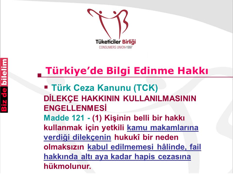 Türkiye'de Bilgi Edinme Hakkı  Türk Ceza Kanunu (TCK) DİLEKÇE HAKKININ KULLANILMASININ ENGELLENMESİ Madde 121 - (1) Kişinin belli bir hakkı kullanmak için yetkili kamu makamlarına verdiği dilekçenin hukukî bir neden olmaksızın kabul edilmemesi hâlinde, fail hakkında altı aya kadar hapis cezasına hükmolunur.
