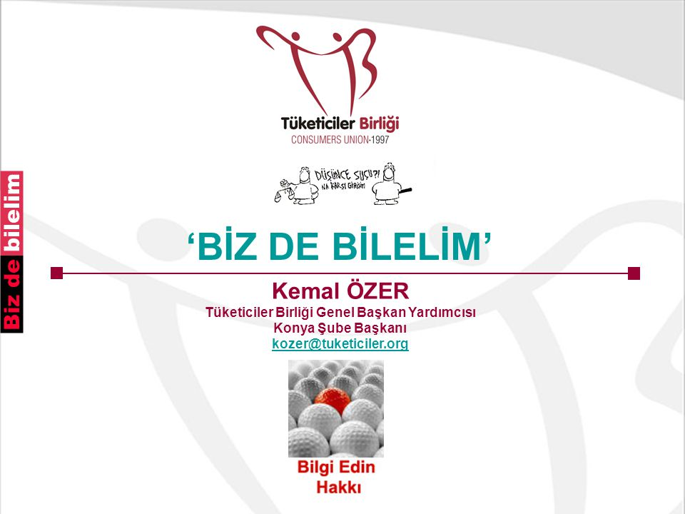 Kemal ÖZER Tüketiciler Birliği Genel Başkan Yardımcısı Konya Şube Başkanı kozer@tuketiciler.org 'BİZ DE BİLELİM'