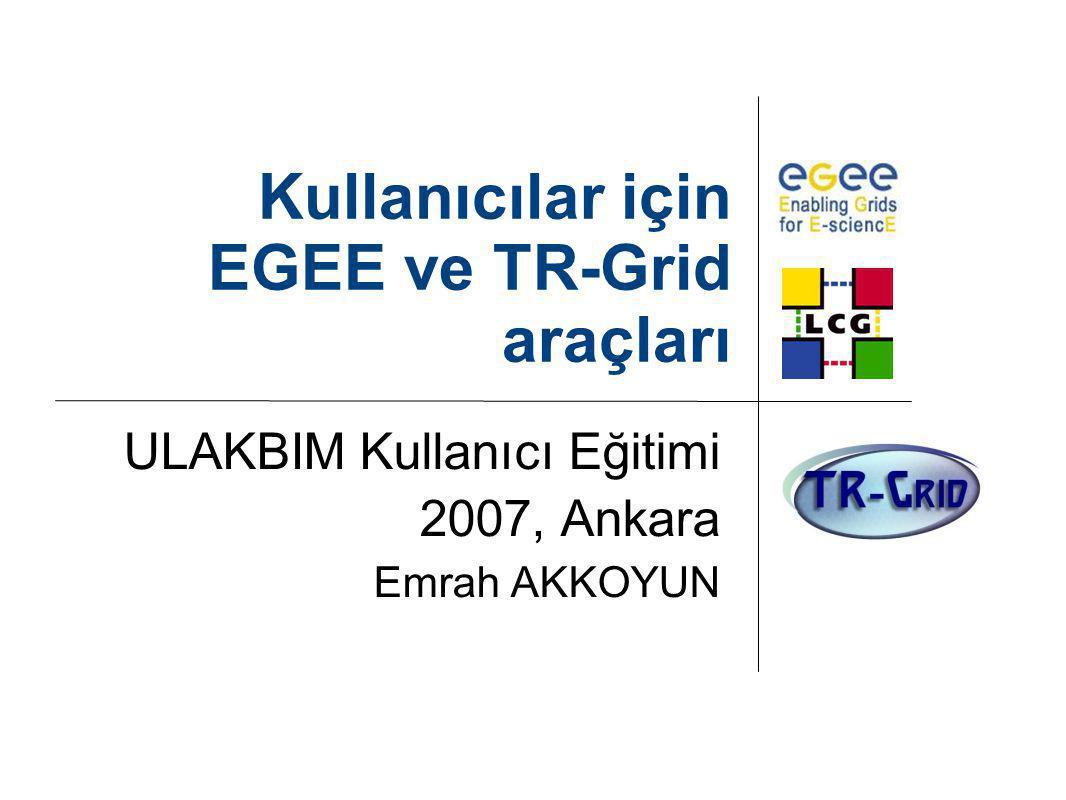 Kullanıcılar için EGEE ve TR-Grid araçları ULAKBIM Kullanıcı Eğitimi 2007, Ankara Emrah AKKOYUN