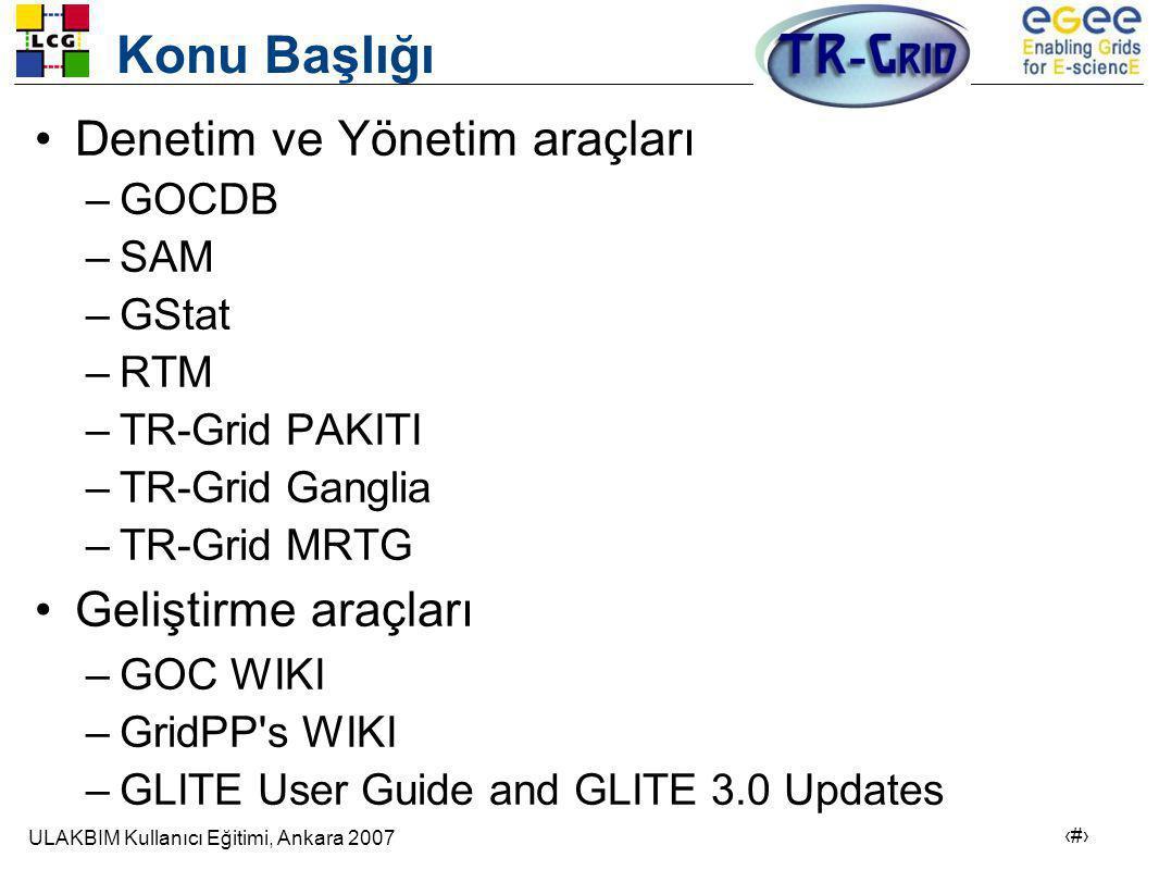 ULAKBIM Kullanıcı Eğitimi, Ankara 2007 2 Konu Başlığı •Denetim ve Yönetim araçları –GOCDB –SAM –GStat –RTM –TR-Grid PAKITI –TR-Grid Ganglia –TR-Grid MRTG •Geliştirme araçları –GOC WIKI –GridPP s WIKI –GLITE User Guide and GLITE 3.0 Updates