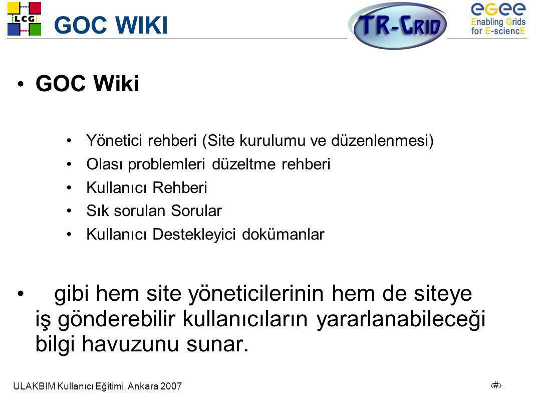 ULAKBIM Kullanıcı Eğitimi, Ankara 2007 22 GOC WIKI • GOC Wiki •Yönetici rehberi (Site kurulumu ve düzenlenmesi) •Olası problemleri düzeltme rehberi •Kullanıcı Rehberi •Sık sorulan Sorular •Kullanıcı Destekleyici dokümanlar • gibi hem site yöneticilerinin hem de siteye iş gönderebilir kullanıcıların yararlanabileceği bilgi havuzunu sunar.