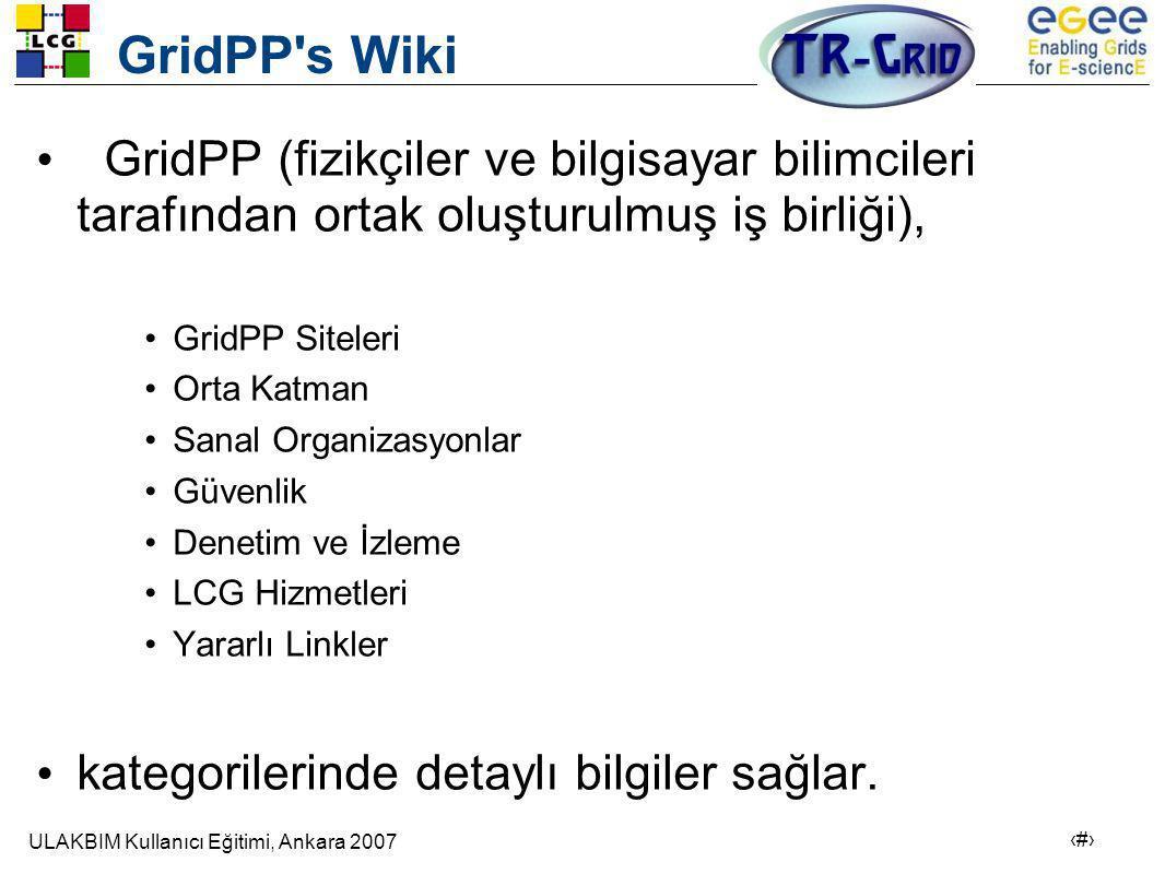 ULAKBIM Kullanıcı Eğitimi, Ankara 2007 23 GridPP s Wiki • GridPP (fizikçiler ve bilgisayar bilimcileri tarafından ortak oluşturulmuş iş birliği), •GridPP Siteleri •Orta Katman •Sanal Organizasyonlar •Güvenlik •Denetim ve İzleme •LCG Hizmetleri •Yararlı Linkler • kategorilerinde detaylı bilgiler sağlar.