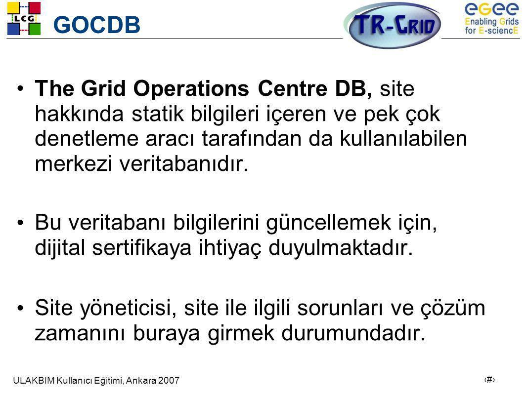 ULAKBIM Kullanıcı Eğitimi, Ankara 2007 3 GOCDB •The Grid Operations Centre DB, site hakkında statik bilgileri içeren ve pek çok denetleme aracı tarafından da kullanılabilen merkezi veritabanıdır.