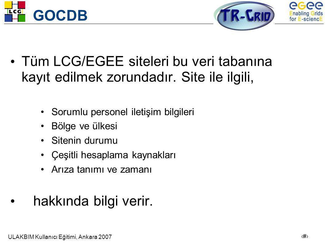 ULAKBIM Kullanıcı Eğitimi, Ankara 2007 4 GOCDB • Tüm LCG/EGEE siteleri bu veri tabanına kayıt edilmek zorundadır.