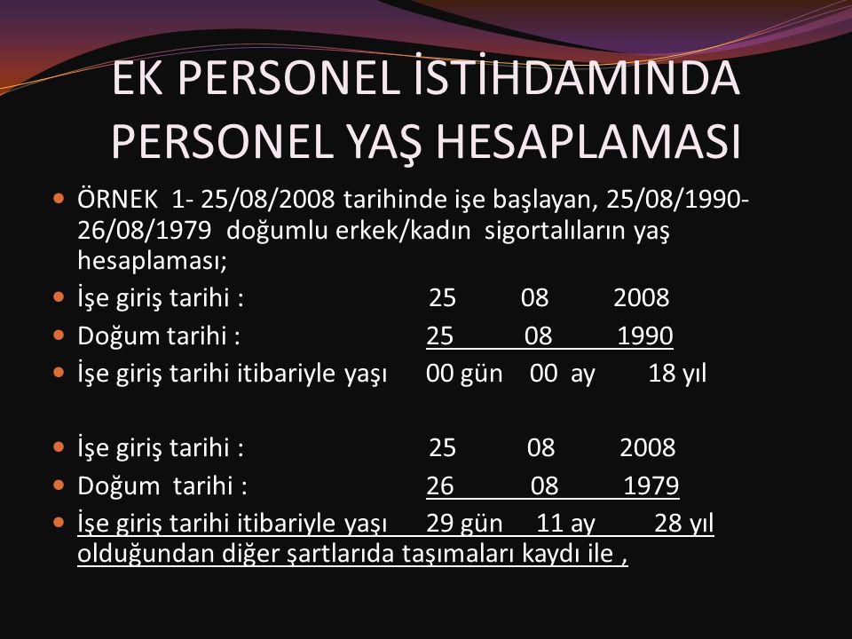 EK PERSONEL İSTİHDAMINDA PERSONEL YAŞ HESAPLAMASI  ÖRNEK 1- 25/08/2008 tarihinde işe başlayan, 25/08/1990- 26/08/1979 doğumlu erkek/kadın sigortalıla