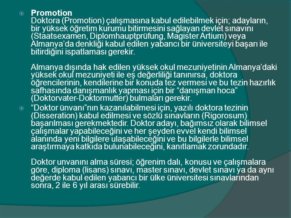  Promotion Doktora (Promotion) çalışmasına kabul edilebilmek için; adayların, bir yüksek öğretim kurumu bitirmesini sağlayan devlet sınavını (Staatsexamen, Diplomhauptprüfung, Magister Artium) veya Almanya'da denkliği kabul edilen yabancı bir üniversiteyi başarı ile bitirdiğini ispatlaması gerekir.