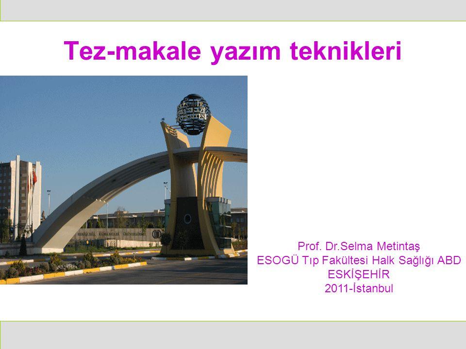 Tez-makale yazım teknikleri Prof. Dr.Selma Metintaş ESOGÜ Tıp Fakültesi Halk Sağlığı ABD ESKİŞEHİR 2011-İstanbul