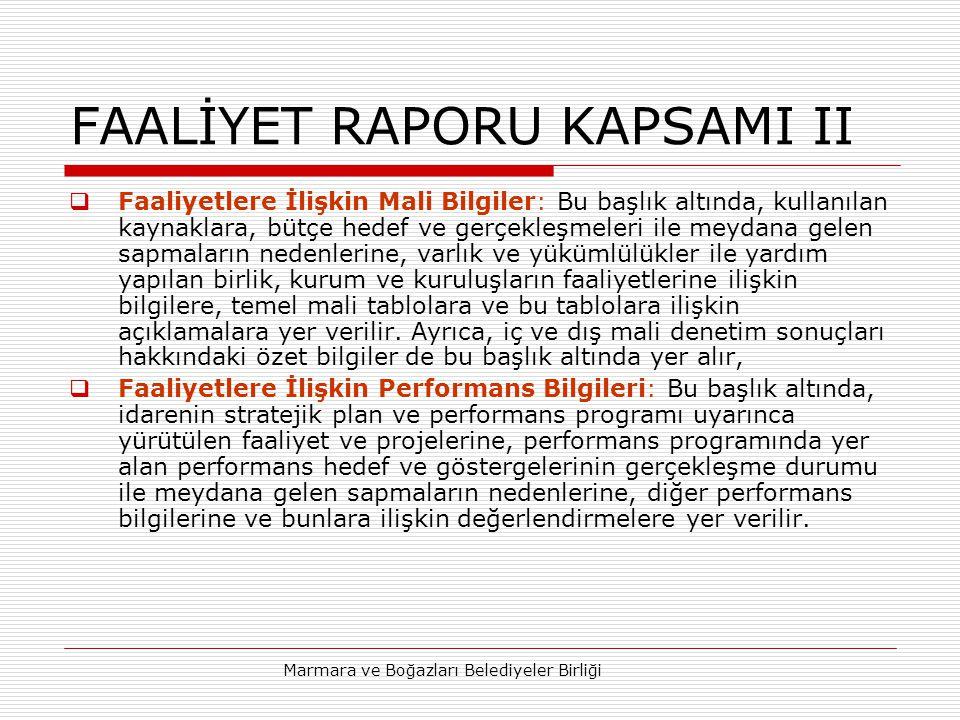 Marmara ve Boğazları Belediyeler Birliği FAALİYET RAPORU KAPSAMI II  Faaliyetlere İlişkin Mali Bilgiler: Bu başlık altında, kullanılan kaynaklara, bütçe hedef ve gerçekleşmeleri ile meydana gelen sapmaların nedenlerine, varlık ve yükümlülükler ile yardım yapılan birlik, kurum ve kuruluşların faaliyetlerine ilişkin bilgilere, temel mali tablolara ve bu tablolara ilişkin açıklamalara yer verilir.