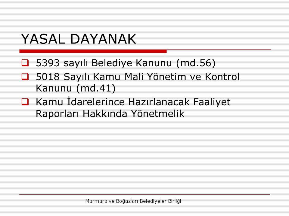 Marmara ve Boğazları Belediyeler Birliği YASAL DAYANAK  5393 sayılı Belediye Kanunu (md.56)  5018 Sayılı Kamu Mali Yönetim ve Kontrol Kanunu (md.41)  Kamu İdarelerince Hazırlanacak Faaliyet Raporları Hakkında Yönetmelik