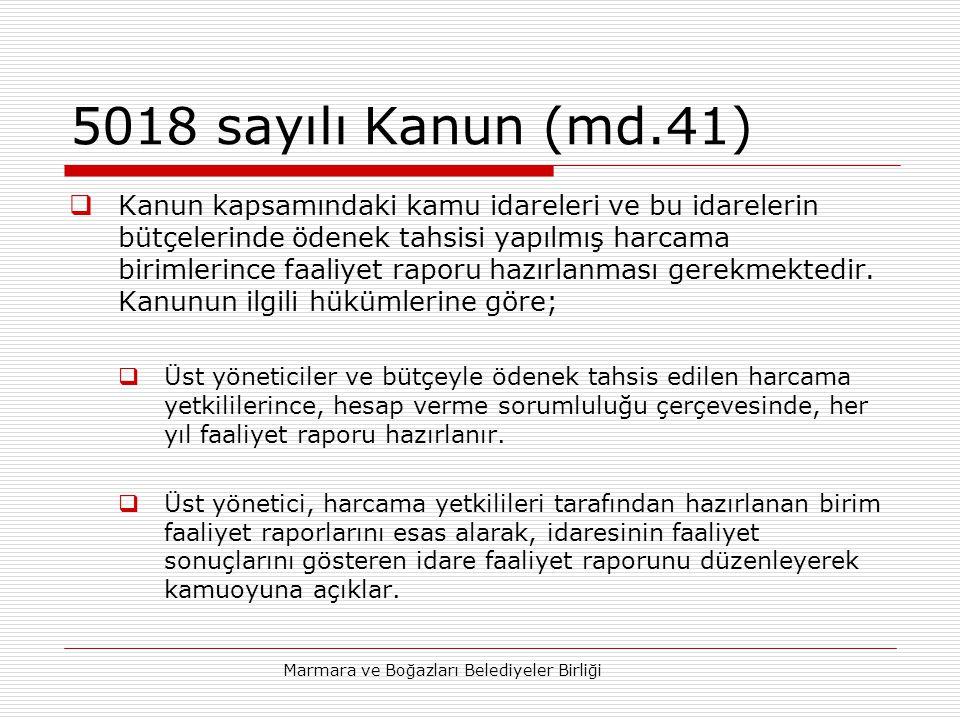 Marmara ve Boğazları Belediyeler Birliği 5018 sayılı Kanun (md.41)  Kanun kapsamındaki kamu idareleri ve bu idarelerin bütçelerinde ödenek tahsisi yapılmış harcama birimlerince faaliyet raporu hazırlanması gerekmektedir.