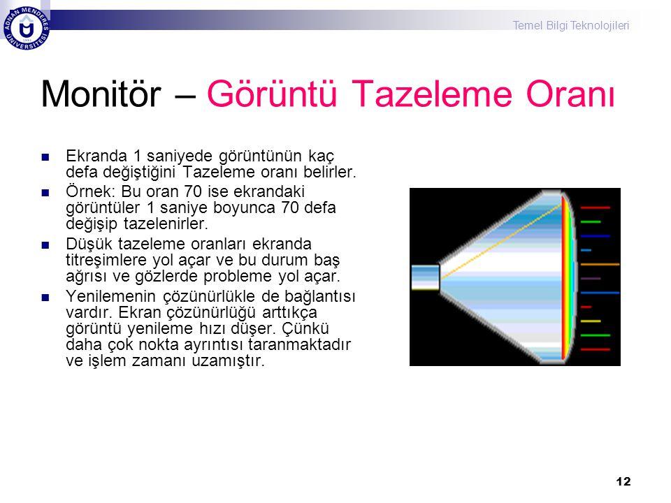 Temel Bilgi Teknolojileri 12 Monitör – Görüntü Tazeleme Oranı  Ekranda 1 saniyede görüntünün kaç defa değiştiğini Tazeleme oranı belirler.  Örnek: B