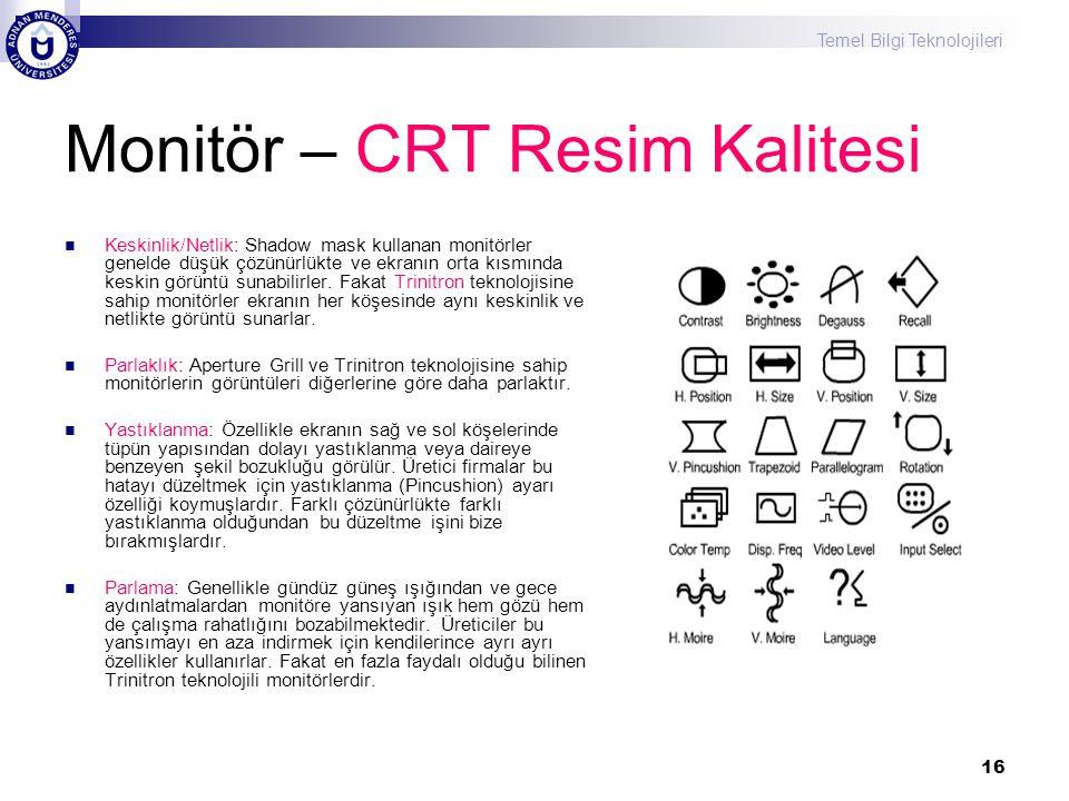 Temel Bilgi Teknolojileri 16 Monitör – CRT Resim Kalitesi  Keskinlik/Netlik: Shadow mask kullanan monitörler genelde düşük çözünürlükte ve ekranın or