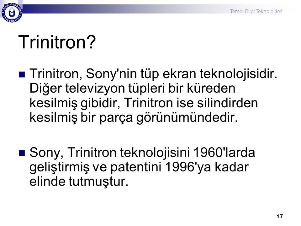 Temel Bilgi Teknolojileri 17 Trinitron?  Trinitron, Sony'nin tüp ekran teknolojisidir. Diğer televizyon tüpleri bir küreden kesilmiş gibidir, Trinitr