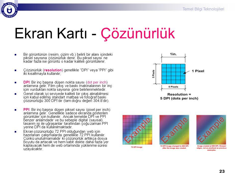 Temel Bilgi Teknolojileri 23 Ekran Kartı - Çözünürlük  Bir görüntünün (resim, çizim vb.) belirli bir alanı içindeki piksel sayısına çözünürlük denir.